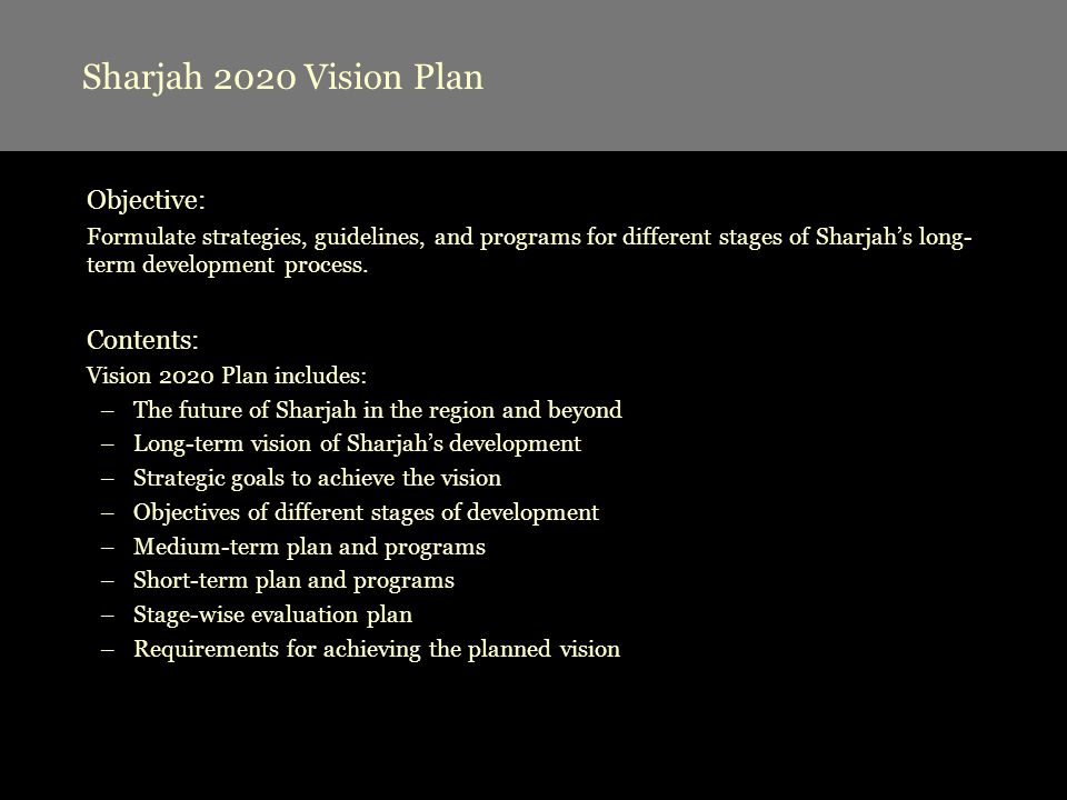 Objective: Formulate strategies, guidelines, and programs for different stages of Sharjahs long- term development process. Contents: Vision 2020 Plan