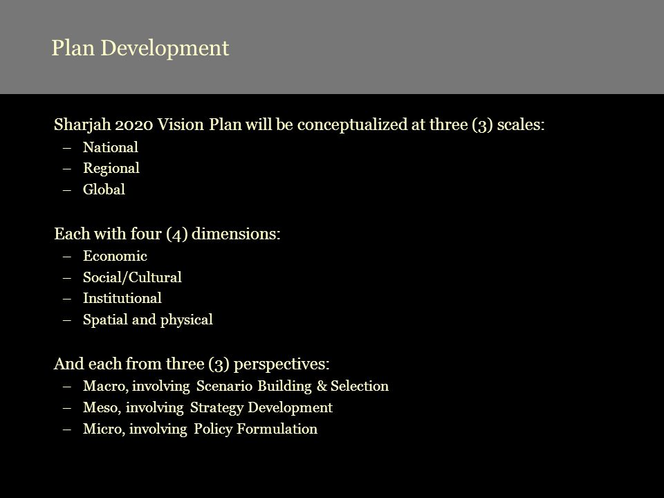 Plan Development Sharjah 2020 Vision Plan will be conceptualized at three (3) scales: –National –Regional –Global Each with four (4) dimensions: –Econ