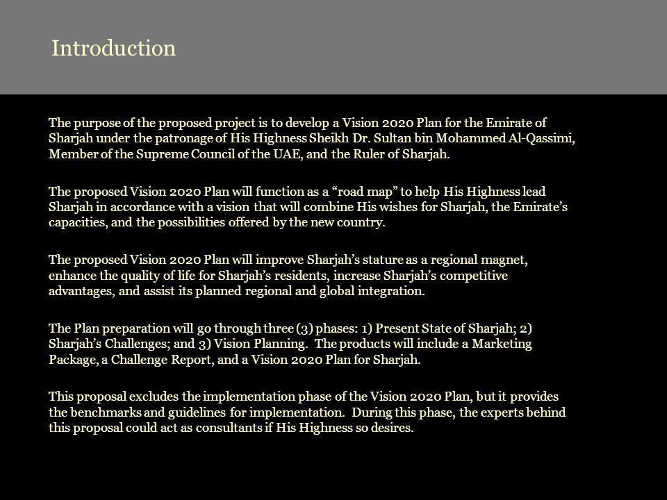 Introduction The purpose of the proposed project is to develop a Vision 2020 Plan for the Emirate of Sharjah under the patronage of His Highness Sheikh Dr.