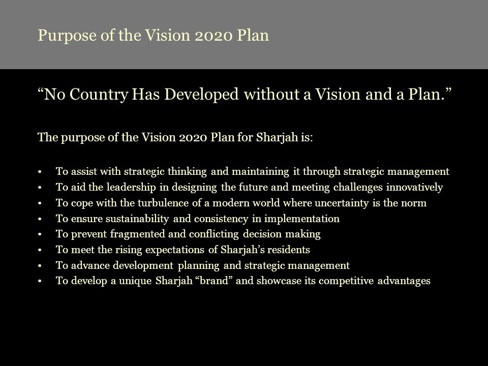 Methodology of Vision Planning Vision Planning involves five (5) steps: Step 1: Pre-planning Studies –Investigation of Existing Situation –Identification of Gaps & Challenges Step 2: Creation of Strategic Vision –Design of a desired future for Sharjah –Map of a competitive position for Sharjah –Inventory of goals to be achieved Step 3: Evaluation of Vision Statement –Identification of critical issues (challenges) –Decomposition of issues into activity areas (themes) –Selection of actionable themes and possible ways forward