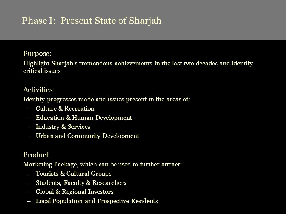 Phase I: Present State of Sharjah Purpose: Highlight Sharjahs tremendous achievements in the last two decades and identify critical issues Activities: