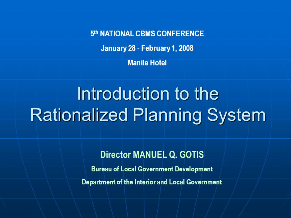 Introduction to the Rationalized Planning System 5 th NATIONAL CBMS CONFERENCE January 28 - February 1, 2008 Manila Hotel Director MANUEL Q.