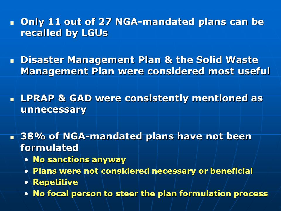 Only 11 out of 27 NGA-mandated plans can be recalled by LGUs Only 11 out of 27 NGA-mandated plans can be recalled by LGUs Disaster Management Plan & the Solid Waste Management Plan were considered most useful Disaster Management Plan & the Solid Waste Management Plan were considered most useful LPRAP & GAD were consistently mentioned as unnecessary LPRAP & GAD were consistently mentioned as unnecessary 38% of NGA-mandated plans have not been formulated 38% of NGA-mandated plans have not been formulated No sanctions anywayNo sanctions anyway Plans were not considered necessary or beneficialPlans were not considered necessary or beneficial RepetitiveRepetitive No focal person to steer the plan formulation processNo focal person to steer the plan formulation process