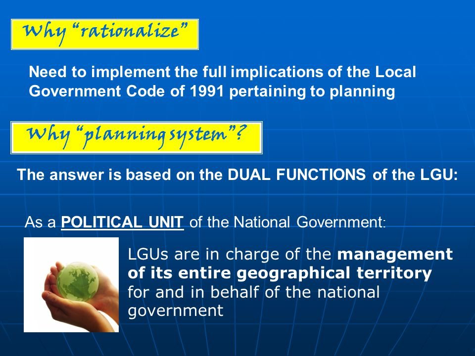 Why rationalize Need to implement the full implications of the Local Government Code of 1991 pertaining to planning Why planning system.