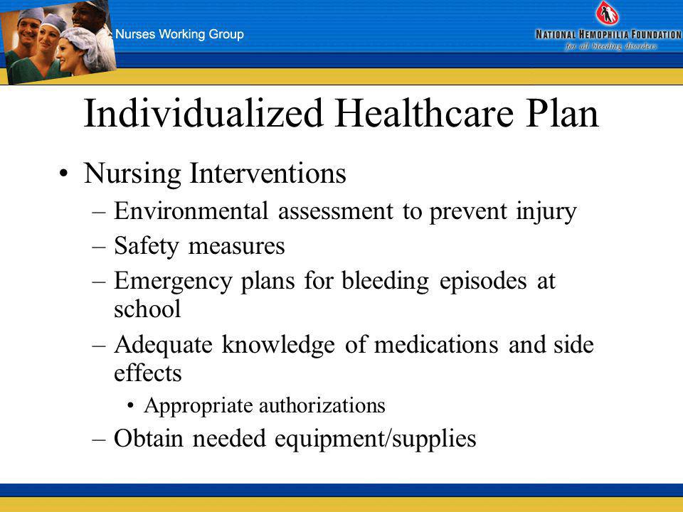 Individualized Healthcare Plan Nursing interventions –Keep accurate records –Discuss bleeding prevention with staff –Inservices as needed –Provide/coordinate health education opportunities –Choose and implement motivators to compliance Remove barriers –Monitor attendance patterns/academic performance