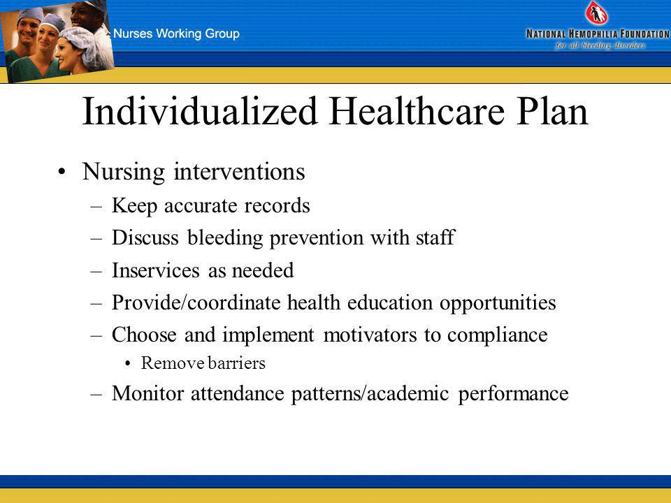 Individualized Healthcare Plan Nursing interventions –Keep accurate records –Discuss bleeding prevention with staff –Inservices as needed –Provide/coo