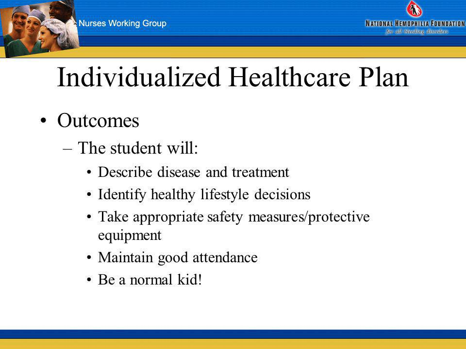 Individualized Healthcare Plan Outcomes –The student will: Describe disease and treatment Identify healthy lifestyle decisions Take appropriate safety