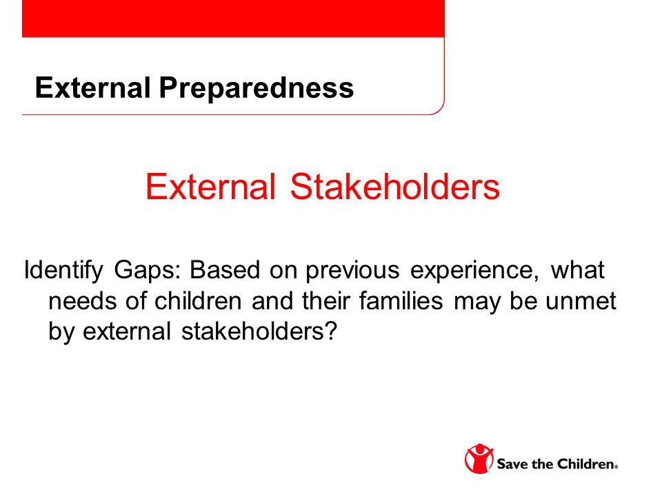 External Stakeholders Identify Gaps: Based on previous experience, what needs of children and their families may be unmet by external stakeholders? Ex