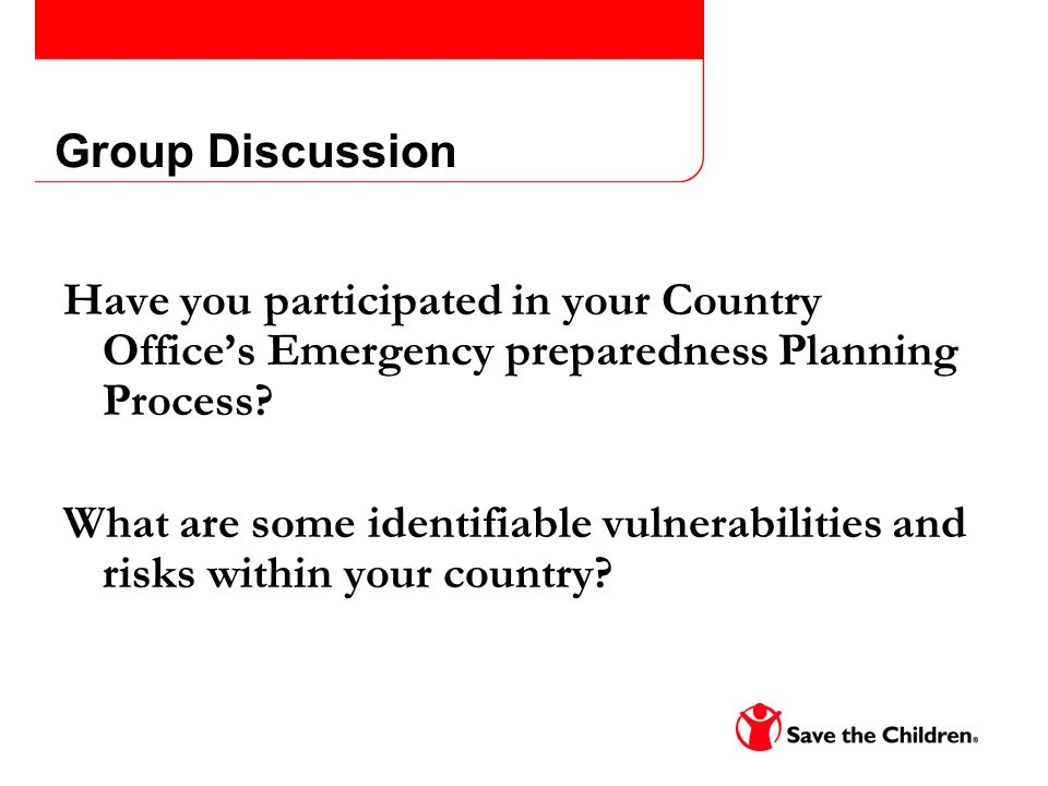 Group Discussion Have you participated in your Country Offices Emergency preparedness Planning Process? What are some identifiable vulnerabilities and