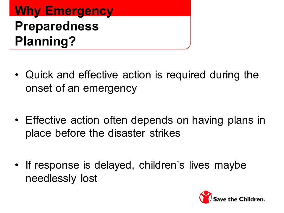 Why Emergency Preparedness Planning? Quick and effective action is required during the onset of an emergency Effective action often depends on having
