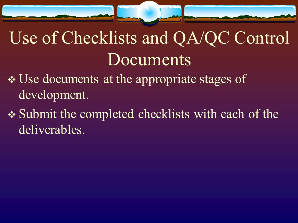 Use of Checklists and QA/QC Control Documents Use documents at the appropriate stages of development.