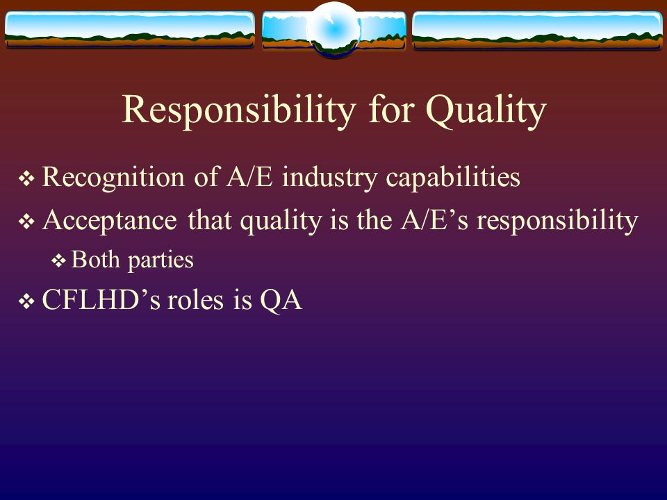 Responsibility for Quality Recognition of A/E industry capabilities Acceptance that quality is the A/Es responsibility Both parties CFLHDs roles is QA