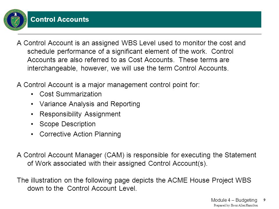 9 Prepared by: Booz Allen Hamilton Module 4 – Budgeting Control Accounts A Control Account is an assigned WBS Level used to monitor the cost and sched
