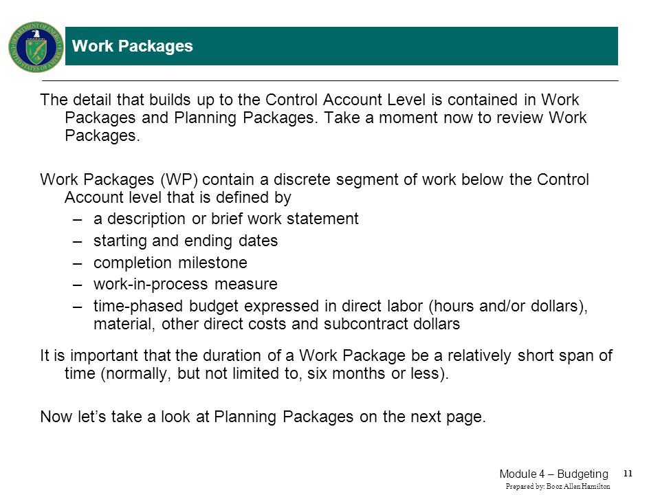 11 Prepared by: Booz Allen Hamilton Module 4 – Budgeting Work Packages The detail that builds up to the Control Account Level is contained in Work Pac