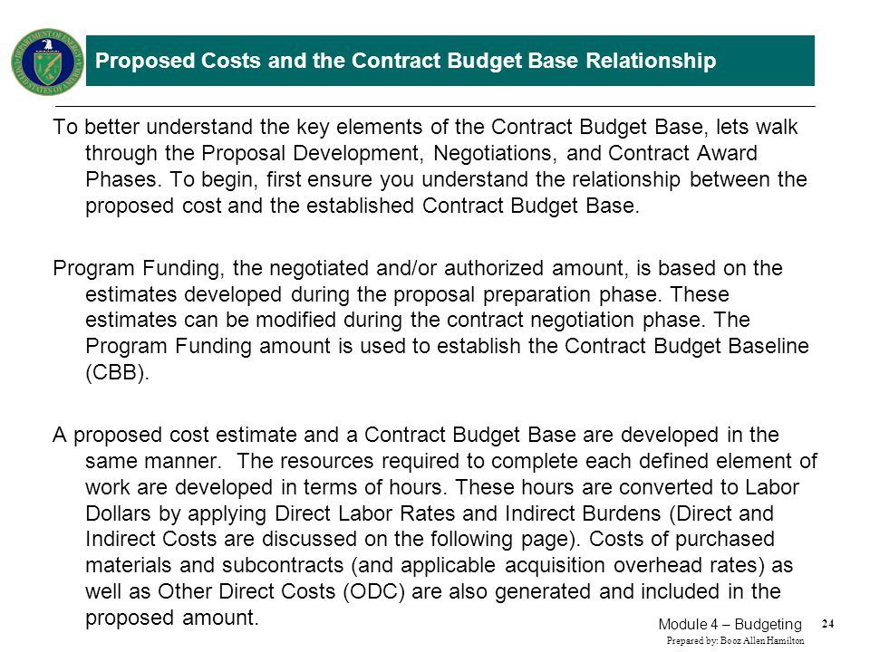 24 Prepared by: Booz Allen Hamilton Module 4 – Budgeting Proposed Costs and the Contract Budget Base Relationship To better understand the key element