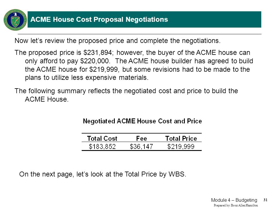31 Prepared by: Booz Allen Hamilton Module 4 – Budgeting ACME House Cost Proposal Negotiations Now lets review the proposed price and complete the neg