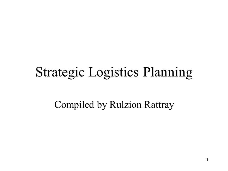 1 Strategic Logistics Planning Compiled by Rulzion Rattray