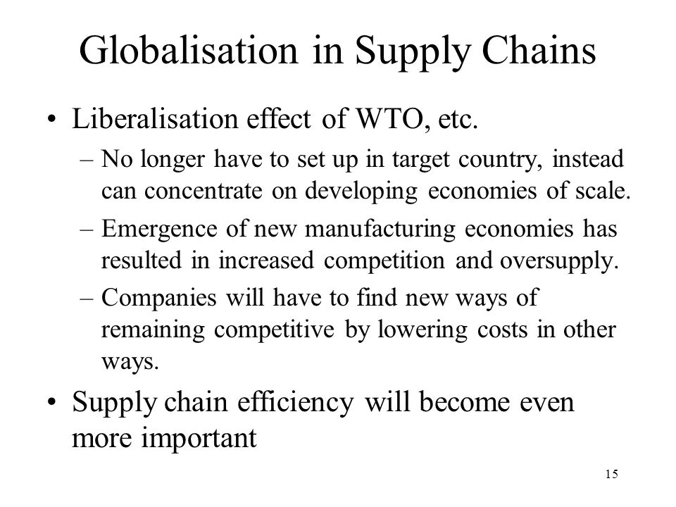 15 Globalisation in Supply Chains Liberalisation effect of WTO, etc. –No longer have to set up in target country, instead can concentrate on developin
