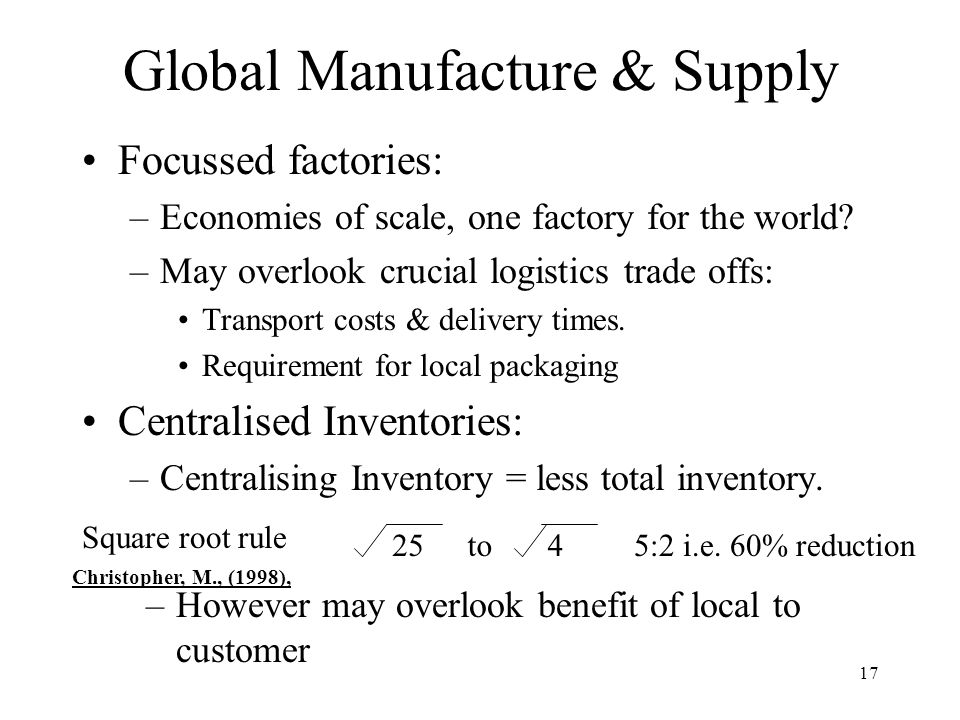 17 Focussed factories: –Economies of scale, one factory for the world.