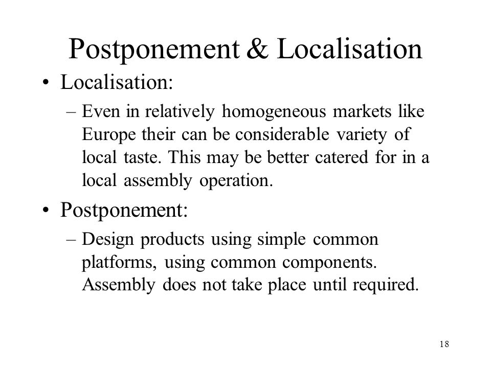 18 Postponement & Localisation Localisation: –Even in relatively homogeneous markets like Europe their can be considerable variety of local taste. Thi