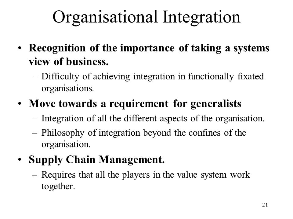 21 Organisational Integration Recognition of the importance of taking a systems view of business. –Difficulty of achieving integration in functionally