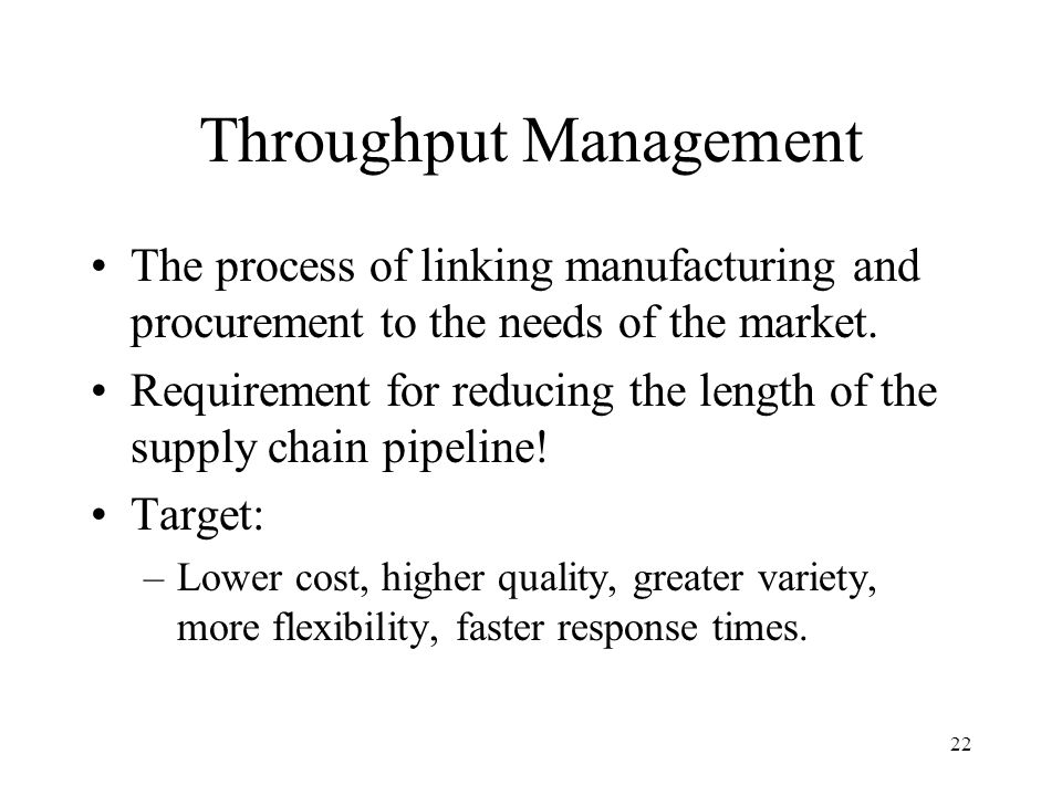 22 Throughput Management The process of linking manufacturing and procurement to the needs of the market.