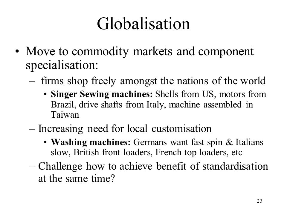 23 Globalisation Move to commodity markets and component specialisation: – firms shop freely amongst the nations of the world Singer Sewing machines: Shells from US, motors from Brazil, drive shafts from Italy, machine assembled in Taiwan –Increasing need for local customisation Washing machines: Germans want fast spin & Italians slow, British front loaders, French top loaders, etc –Challenge how to achieve benefit of standardisation at the same time?