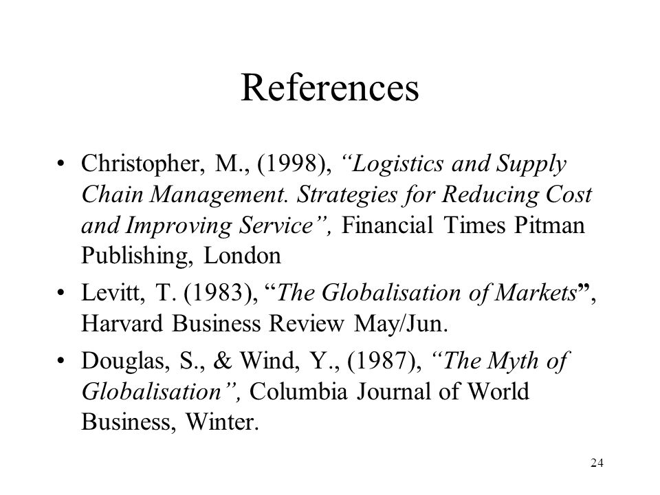 24 References Christopher, M., (1998), Logistics and Supply Chain Management. Strategies for Reducing Cost and Improving Service, Financial Times Pitm