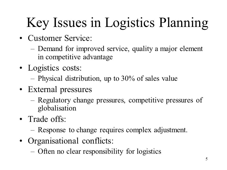 5 Key Issues in Logistics Planning Customer Service: –Demand for improved service, quality a major element in competitive advantage Logistics costs: –