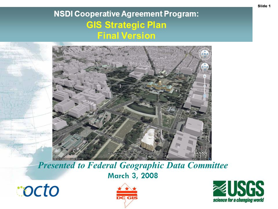 Slide 1 NSDI Cooperative Agreement Program: GIS Strategic Plan Final Version Presented to Federal Geographic Data Committee March 3, 2008