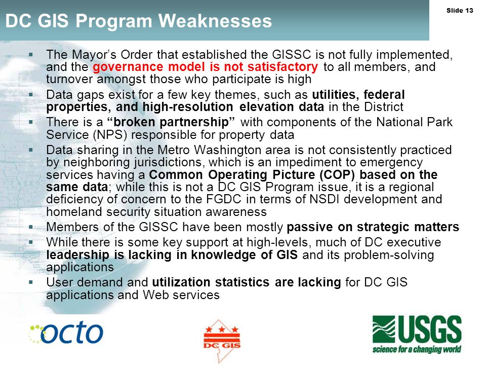 Slide 13 DC GIS Program Weaknesses The Mayors Order that established the GISSC is not fully implemented, and the governance model is not satisfactory to all members, and turnover amongst those who participate is high Data gaps exist for a few key themes, such as utilities, federal properties, and high-resolution elevation data in the District There is a broken partnership with components of the National Park Service (NPS) responsible for property data Data sharing in the Metro Washington area is not consistently practiced by neighboring jurisdictions, which is an impediment to emergency services having a Common Operating Picture (COP) based on the same data; while this is not a DC GIS Program issue, it is a regional deficiency of concern to the FGDC in terms of NSDI development and homeland security situation awareness Members of the GISSC have been mostly passive on strategic matters While there is some key support at high-levels, much of DC executive leadership is lacking in knowledge of GIS and its problem-solving applications User demand and utilization statistics are lacking for DC GIS applications and Web services
