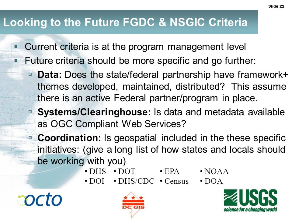 Slide 22 Looking to the Future FGDC & NSGIC Criteria Current criteria is at the program management level Future criteria should be more specific and go further: Data: Does the state/federal partnership have framework+ themes developed, maintained, distributed.