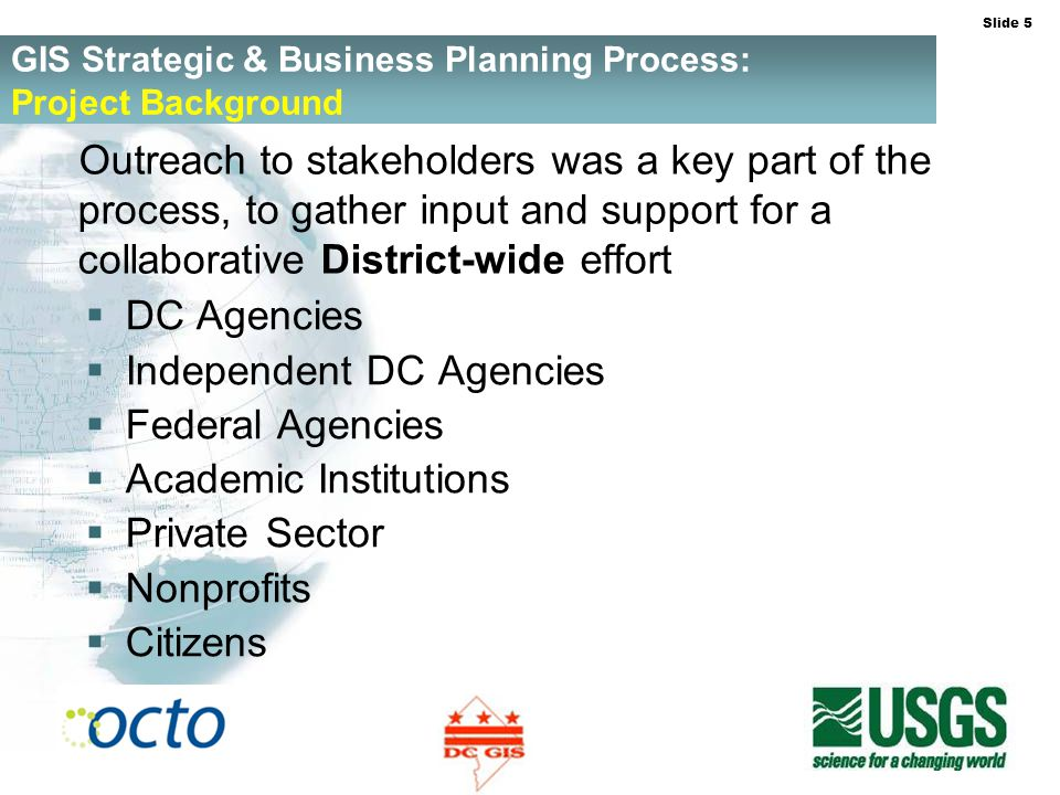 Slide 5 GIS Strategic & Business Planning Process: Project Background Outreach to stakeholders was a key part of the process, to gather input and support for a collaborative District-wide effort DC Agencies Independent DC Agencies Federal Agencies Academic Institutions Private Sector Nonprofits Citizens