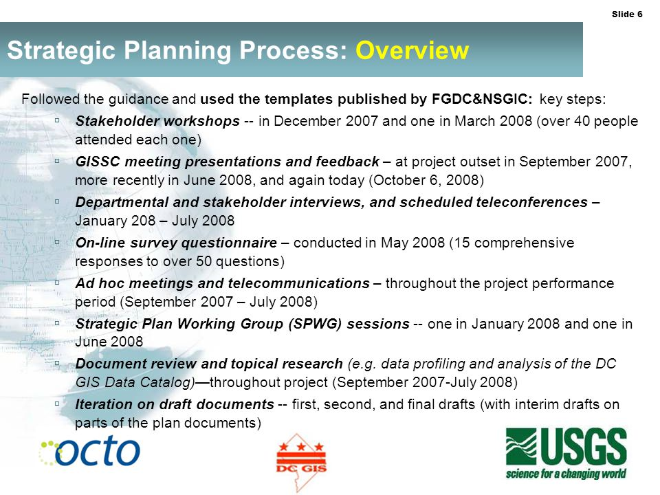 Slide 6 Strategic Planning Process: Overview Followed the guidance and used the templates published by FGDC&NSGIC: key steps: Stakeholder workshops -- in December 2007 and one in March 2008 (over 40 people attended each one) GISSC meeting presentations and feedback – at project outset in September 2007, more recently in June 2008, and again today (October 6, 2008) Departmental and stakeholder interviews, and scheduled teleconferences – January 208 – July 2008 On-line survey questionnaire – conducted in May 2008 (15 comprehensive responses to over 50 questions) Ad hoc meetings and telecommunications – throughout the project performance period (September 2007 – July 2008) Strategic Plan Working Group (SPWG) sessions -- one in January 2008 and one in June 2008 Document review and topical research (e.g.