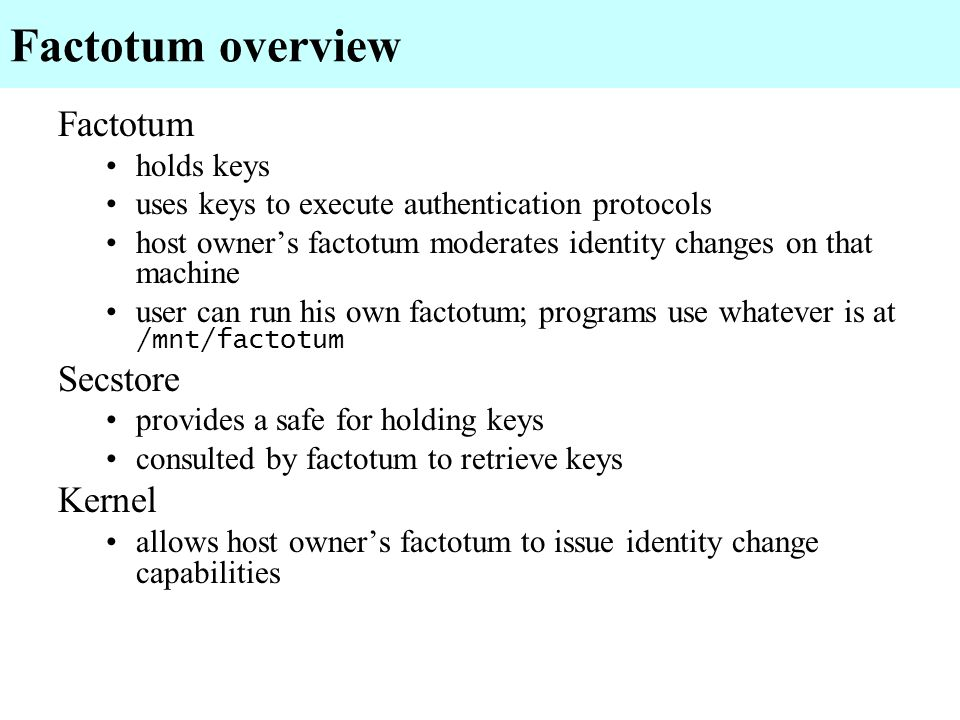 Factotum overview Factotum holds keys uses keys to execute authentication protocols host owners factotum moderates identity changes on that machine us