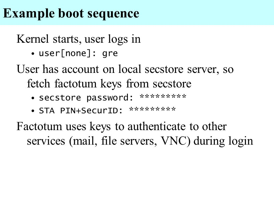 Example boot sequence Kernel starts, user logs in user[none]: gre User has account on local secstore server, so fetch factotum keys from secstore secs
