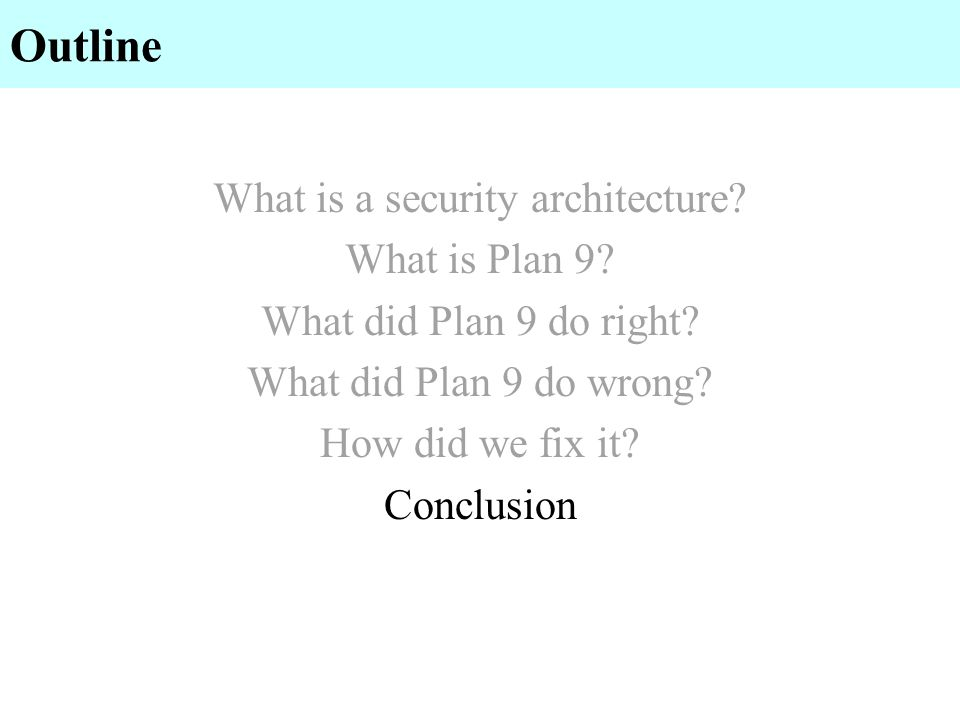 Outline What is a security architecture? What is Plan 9? What did Plan 9 do right? What did Plan 9 do wrong? How did we fix it? Conclusion