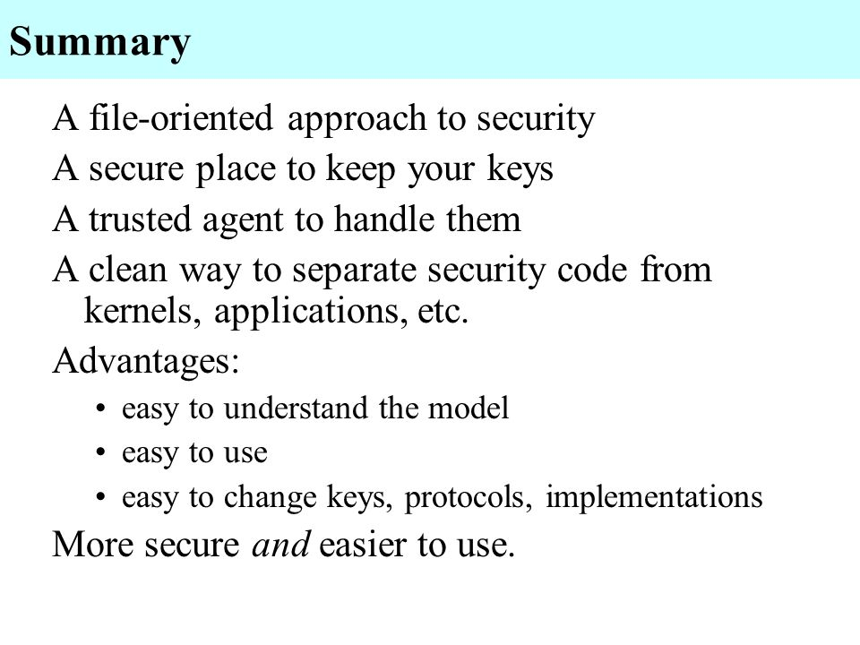 Summary A file-oriented approach to security A secure place to keep your keys A trusted agent to handle them A clean way to separate security code fro