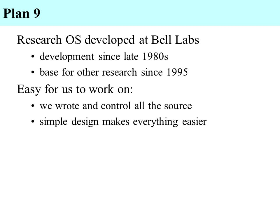 Plan 9 Research OS developed at Bell Labs development since late 1980s base for other research since 1995 Easy for us to work on: we wrote and control