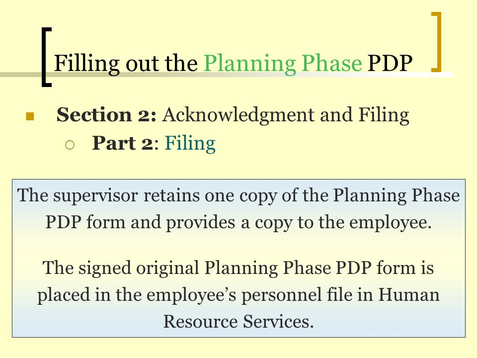 Filling out the Planning Phase PDP Section 2: Acknowledgment and Filing Part 2: Filing The supervisor retains one copy of the Planning Phase PDP form