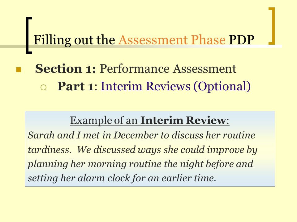 Filling out the Assessment Phase PDP Example of an Interim Review: Sarah and I met in December to discuss her routine tardiness. We discussed ways she