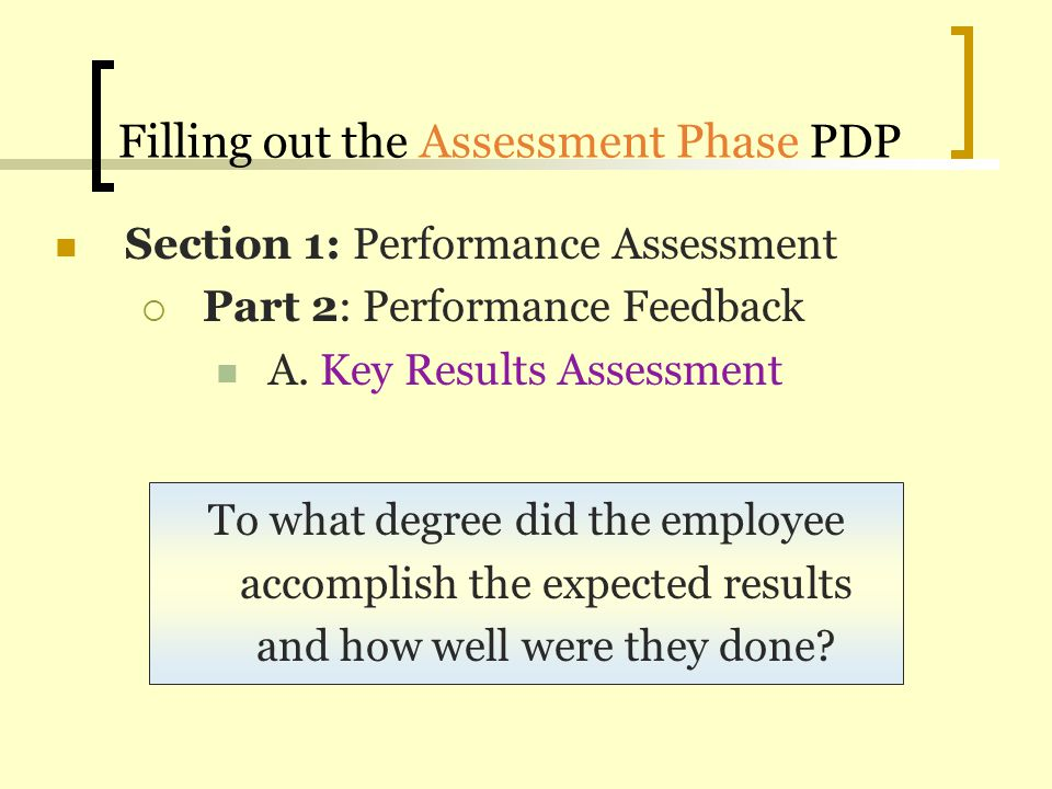 Filling out the Assessment Phase PDP To what degree did the employee accomplish the expected results and how well were they done? Section 1: Performan