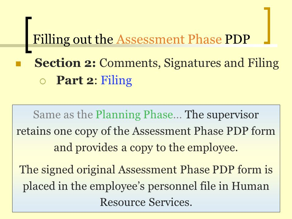 Filling out the Assessment Phase PDP Section 2: Comments, Signatures and Filing Part 2: Filing Same as the Planning Phase… The supervisor retains one
