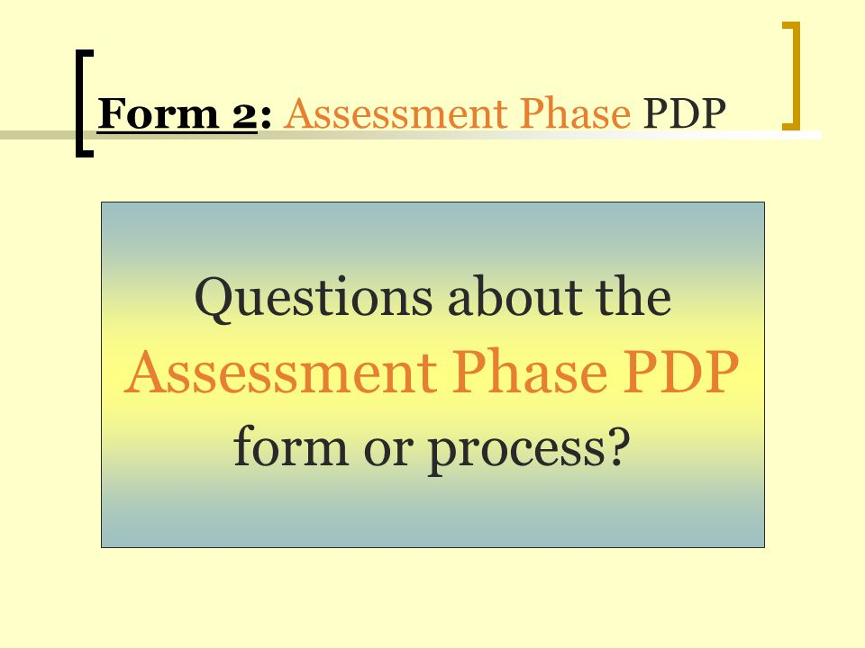 Form 2: Assessment Phase PDP Questions about the Assessment Phase PDP form or process?