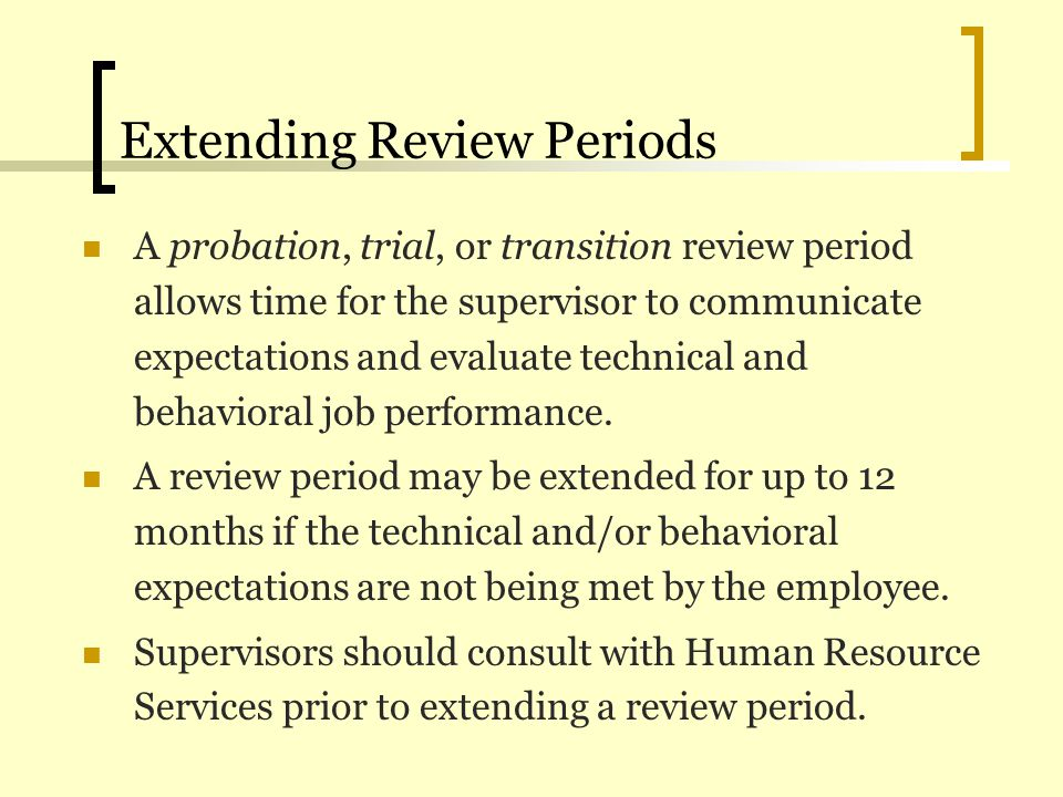 Extending Review Periods A probation, trial, or transition review period allows time for the supervisor to communicate expectations and evaluate techn