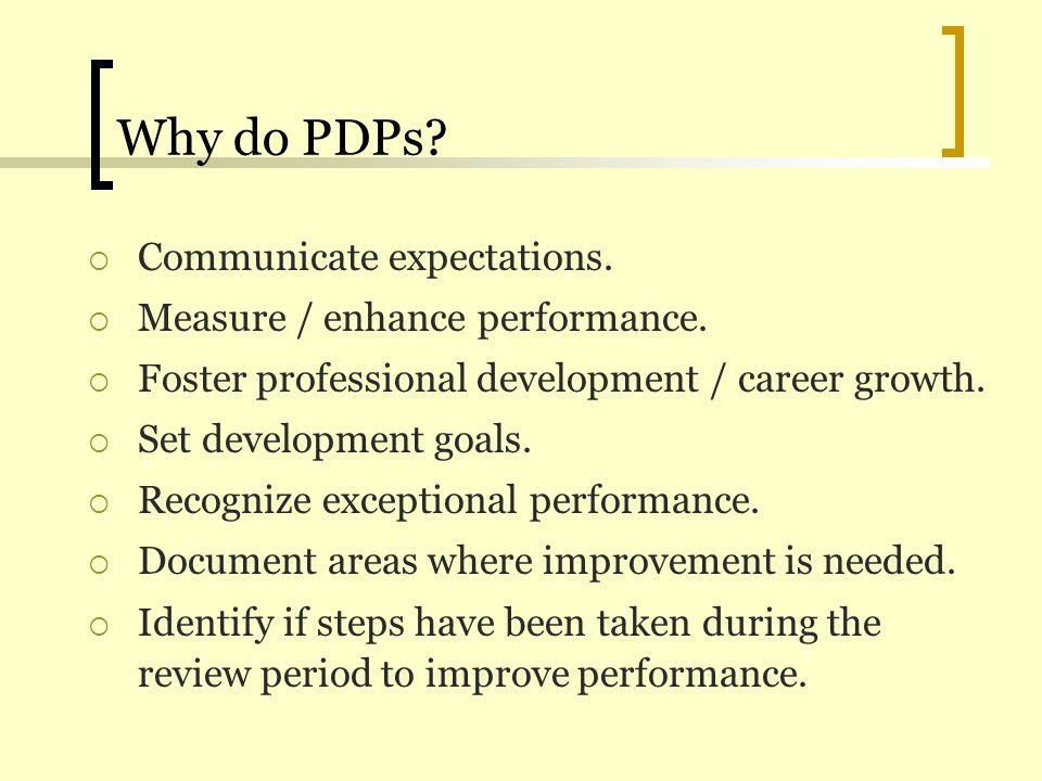 Why do PDPs? Communicate expectations. Measure / enhance performance. Foster professional development / career growth. Set development goals. Recogniz