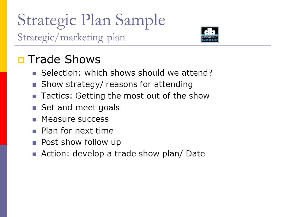 Strategic Plan Sample Strategic/marketing plan Trade Shows Selection: which shows should we attend? Show strategy/ reasons for attending Tactics: Gett
