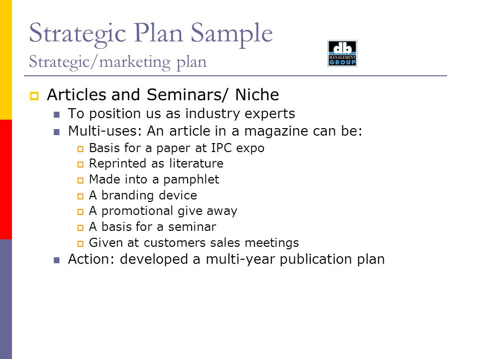 Strategic Plan Sample Strategic/marketing plan Articles and Seminars/ Niche To position us as industry experts Multi-uses: An article in a magazine ca