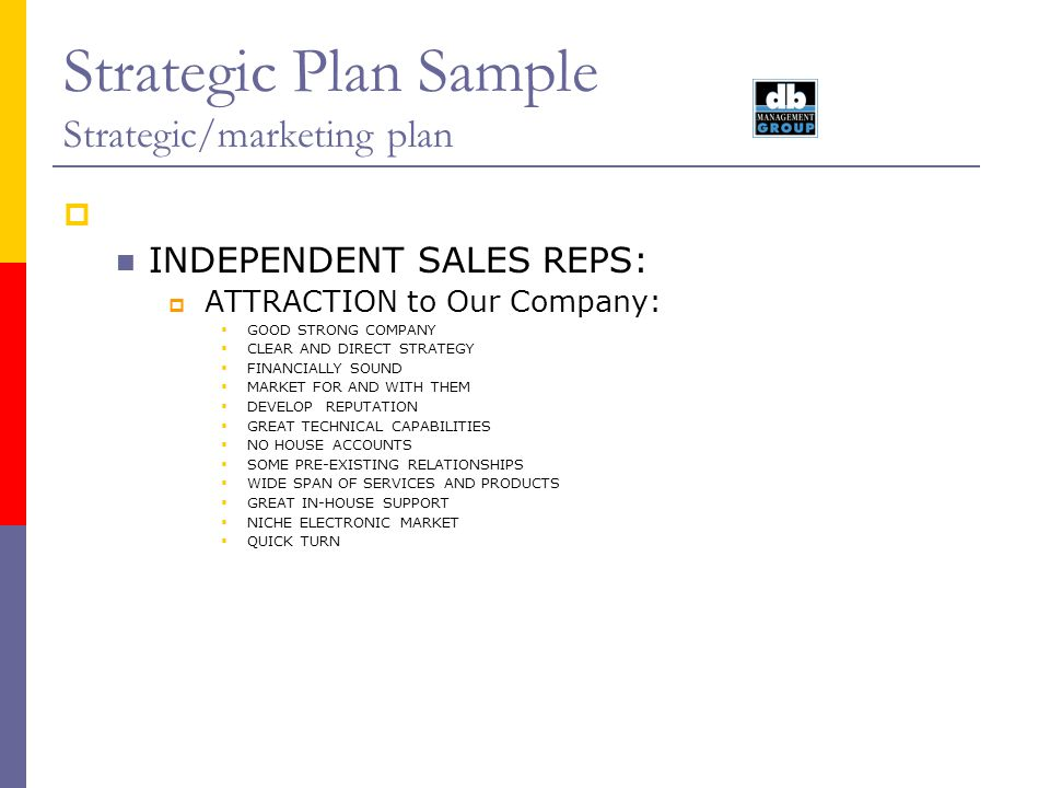 Strategic Plan Sample Strategic/marketing plan INDEPENDENT SALES REPS: ATTRACTION to Our Company: GOOD STRONG COMPANY CLEAR AND DIRECT STRATEGY FINANC