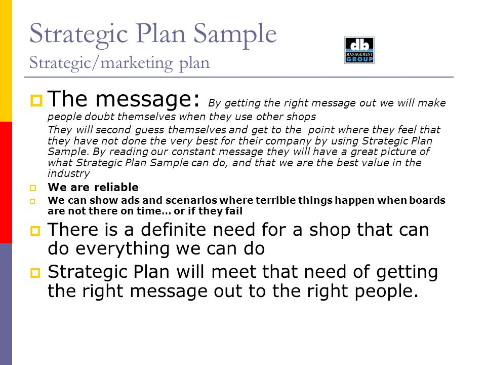 Strategic Plan Sample Strategic/marketing plan Actions: Review and discuss this plan Assert that we are on the right track Document comments Update this plan List actions with dates Begin actual implementation